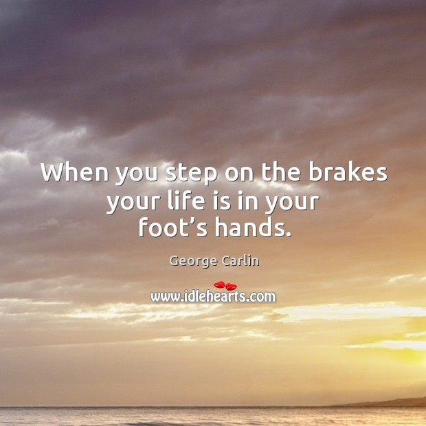 When you step on the brakes your life is in your foot's hands. Image