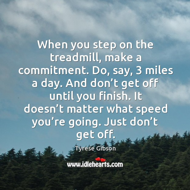 When you step on the treadmill, make a commitment. Do, say, 3 miles a day. Image