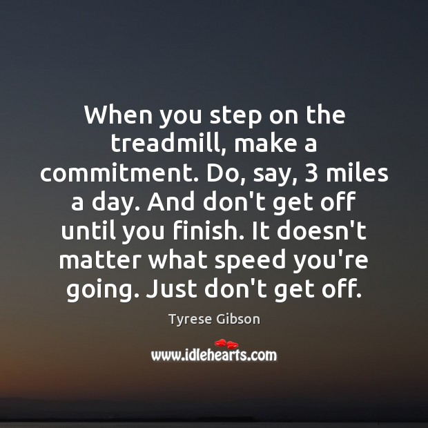 Image, When you step on the treadmill, make a commitment. Do, say, 3 miles