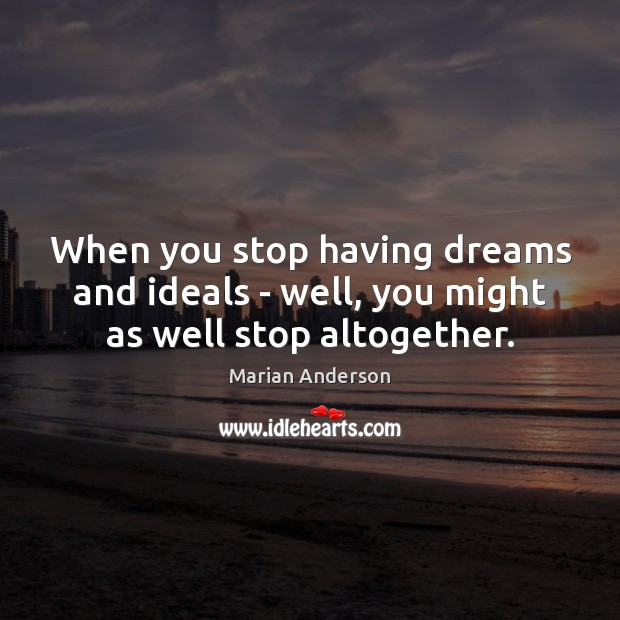 When you stop having dreams and ideals – well, you might as well stop altogether. Image