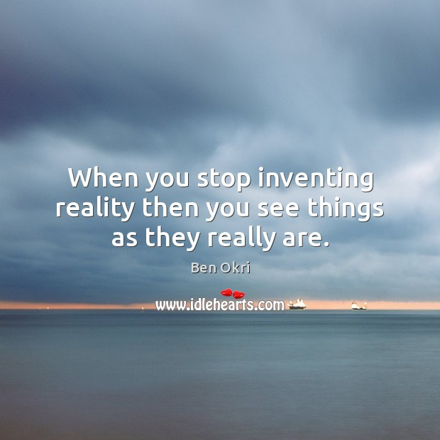 When you stop inventing reality then you see things as they really are. Ben Okri Picture Quote