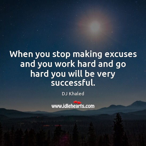 When you stop making excuses and you work hard and go hard you will be very successful. Image