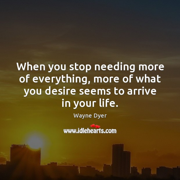 When you stop needing more of everything, more of what you desire Image