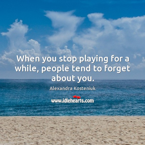Image, When you stop playing for a while, people tend to forget about you.