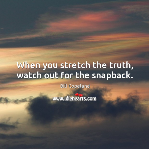 Image, When you stretch the truth, watch out for the snapback.