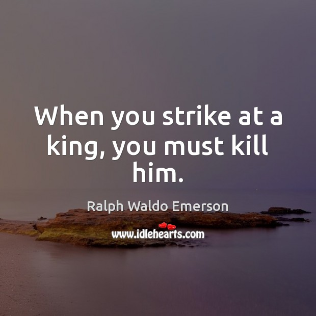 When you strike at a king, you must kill him. Image