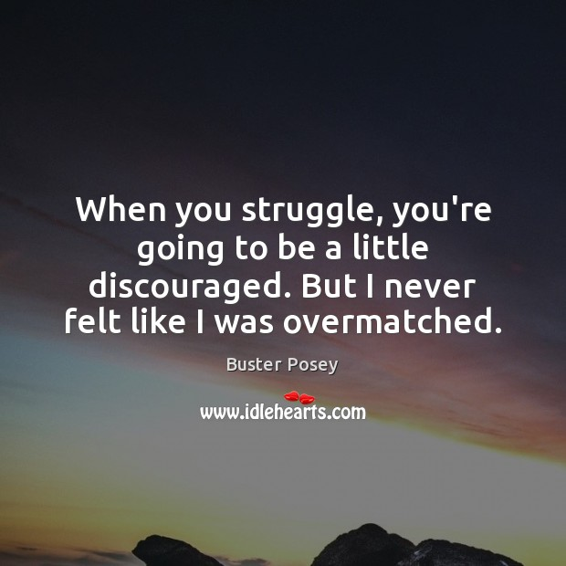Image, When you struggle, you're going to be a little discouraged. But I
