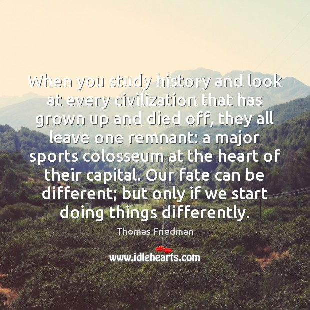 When you study history and look at every civilization that has grown Thomas Friedman Picture Quote