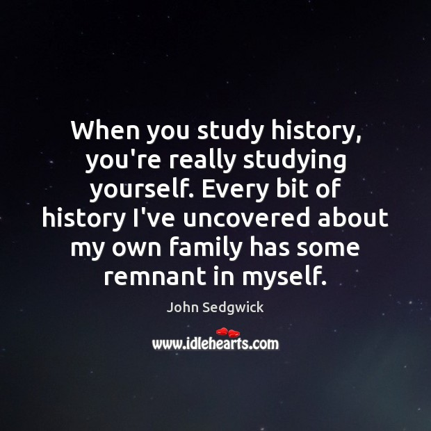When you study history, you're really studying yourself. Every bit of history Image