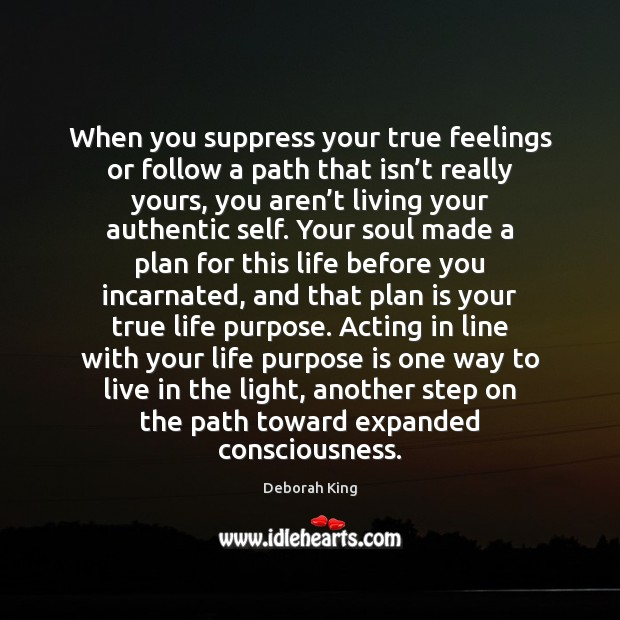 When you suppress your true feelings or follow a path that isn'