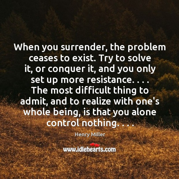 When you surrender, the problem ceases to exist. Try to solve it, Image