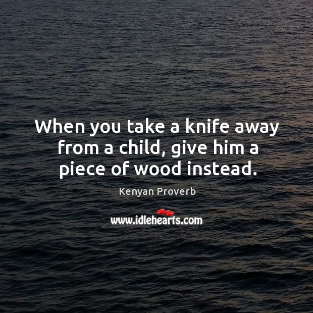 When you take a knife away from a child, give him a piece of wood instead. Kenyan Proverbs Image