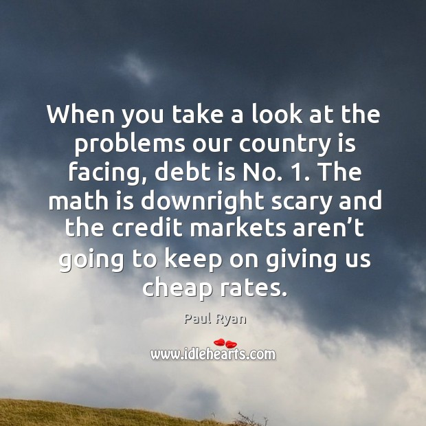 When you take a look at the problems our country is facing, debt is no. 1. Image