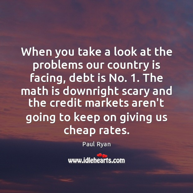 When you take a look at the problems our country is facing, Debt Quotes Image