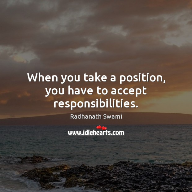When you take a position, you have to accept responsibilities. Radhanath Swami Picture Quote