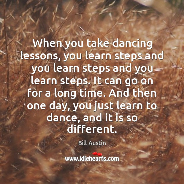When you take dancing lessons, you learn steps and you learn steps Image