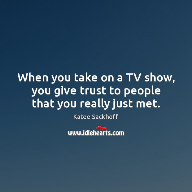 When you take on a TV show, you give trust to people that you really just met. Katee Sackhoff Picture Quote