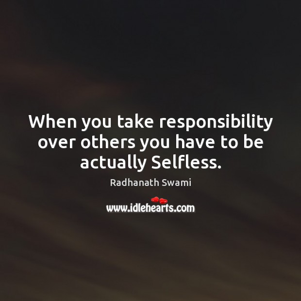 When you take responsibility over others you have to be actually Selfless. Radhanath Swami Picture Quote