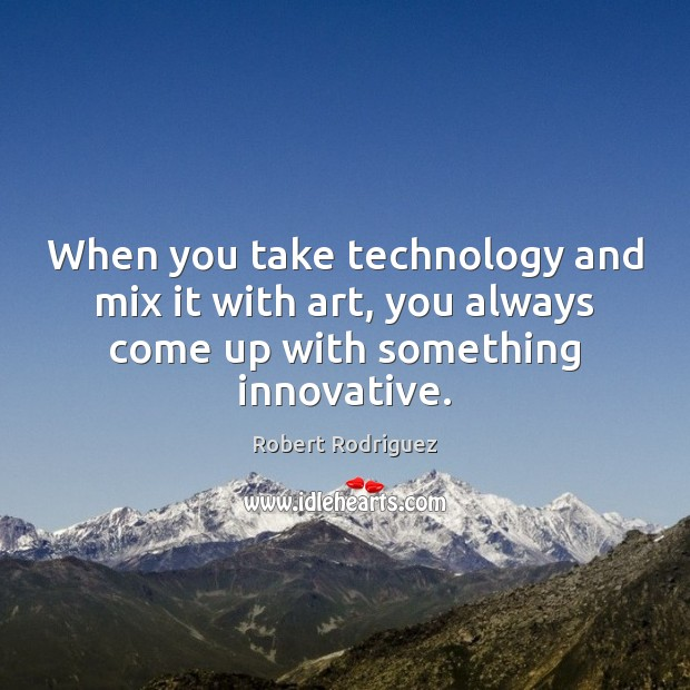 When you take technology and mix it with art, you always come Robert Rodriguez Picture Quote