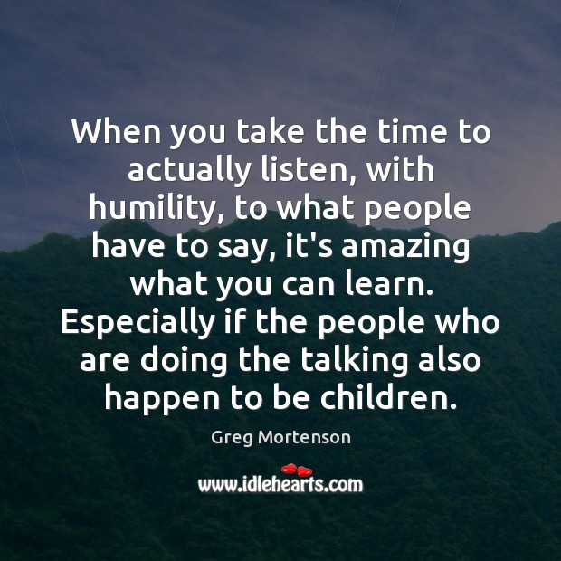 Image, When you take the time to actually listen, with humility, to what