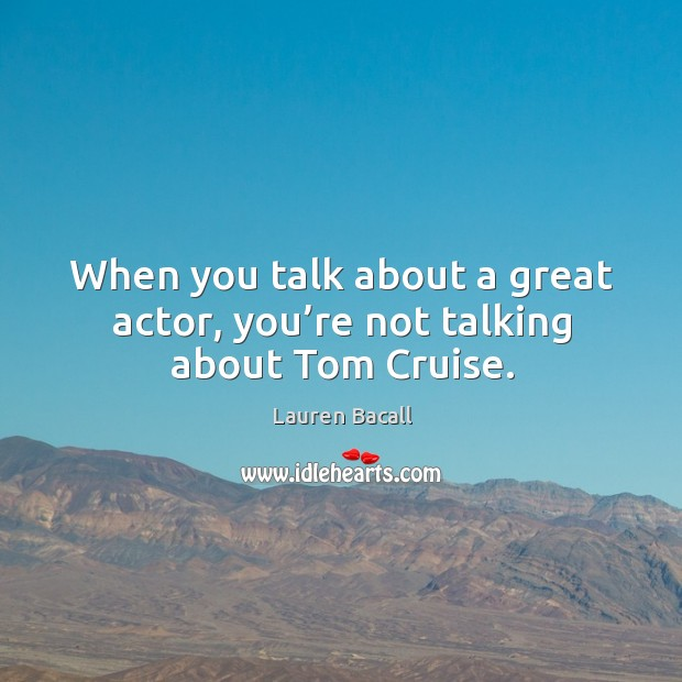 Image, When you talk about a great actor, you're not talking about tom cruise.