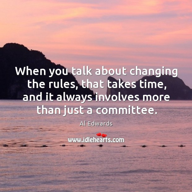 Image, When you talk about changing the rules, that takes time, and it always involves more than just a committee.