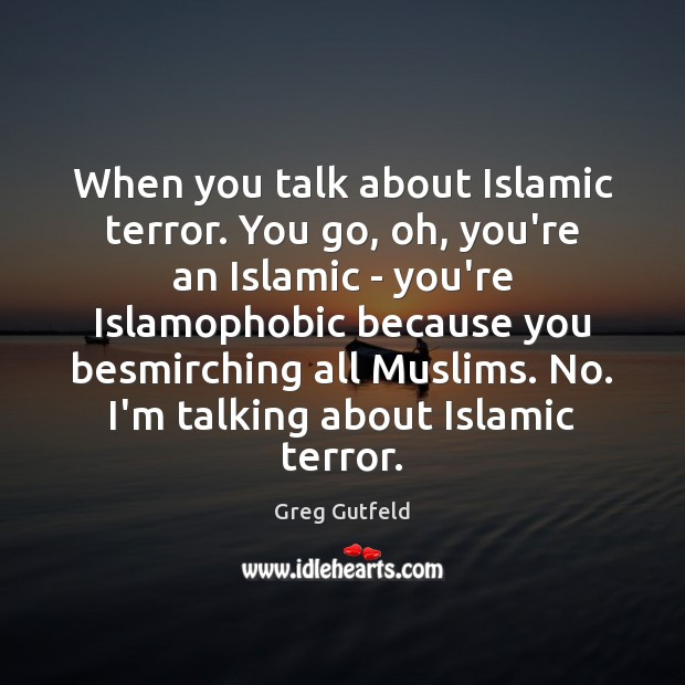 When you talk about Islamic terror. You go, oh, you're an Islamic Greg Gutfeld Picture Quote