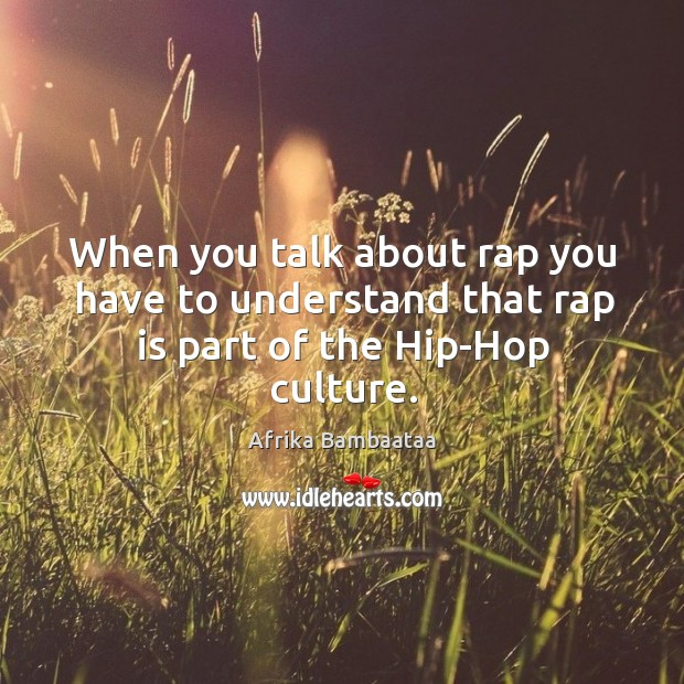 When you talk about rap you have to understand that rap is part of the hip-hop culture. Image