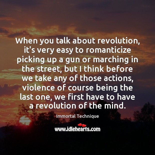 When you talk about revolution, it's very easy to romanticize picking up Immortal Technique Picture Quote