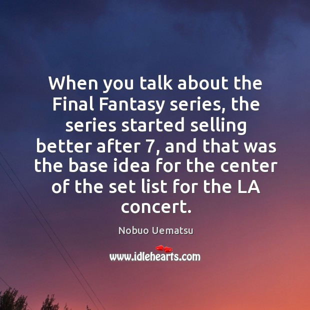 When you talk about the final fantasy series, the series started selling better after 7 Nobuo Uematsu Picture Quote