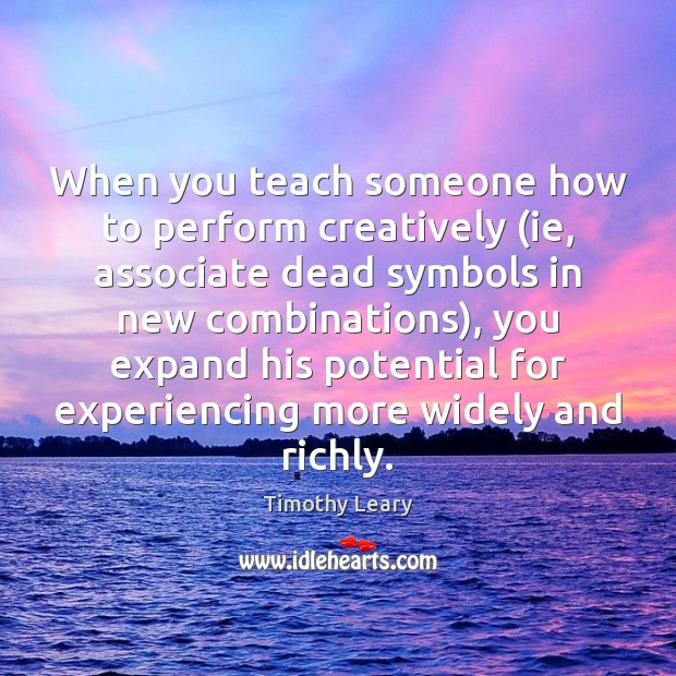 When you teach someone how to perform creatively (ie, associate dead symbols Timothy Leary Picture Quote