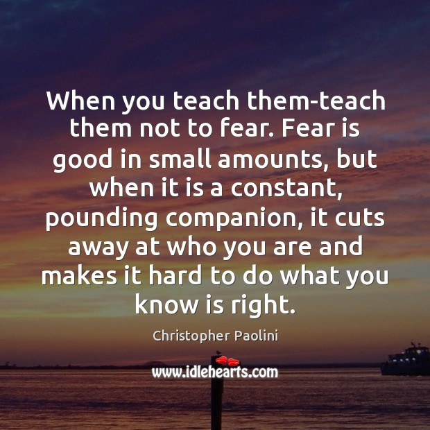 When you teach them-teach them not to fear. Fear is good in Fear Quotes Image