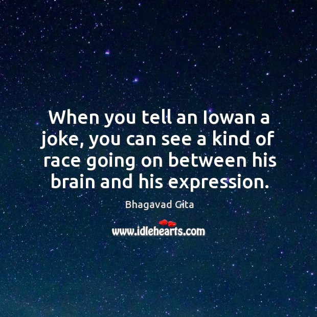 Image, When you tell an iowan a joke, you can see a kind of race going on between his brain and his expression.