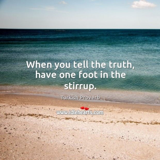 When you tell the truth, have one foot in the stirrup. Turkish Proverbs Image