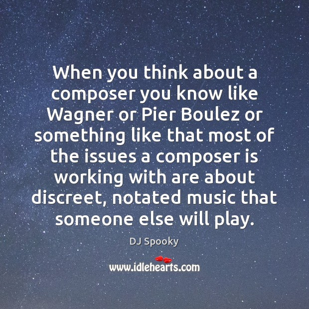 When you think about a composer you know like Wagner or Pier Image