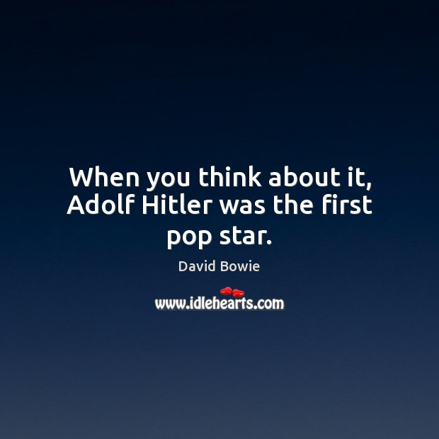 Image, When you think about it, Adolf Hitler was the first pop star.
