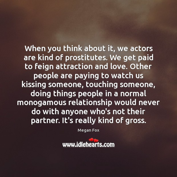 When you think about it, we actors are kind of prostitutes. We Megan Fox Picture Quote