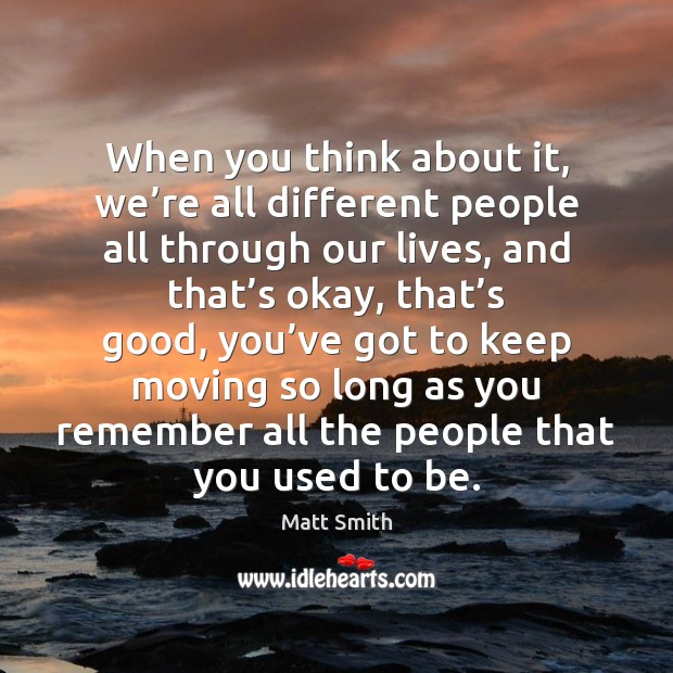 When you think about it, we're all different people all through Matt Smith Picture Quote