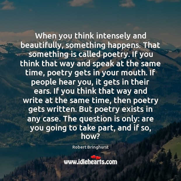 When you think intensely and beautifully, something happens. That something is called Robert Bringhurst Picture Quote