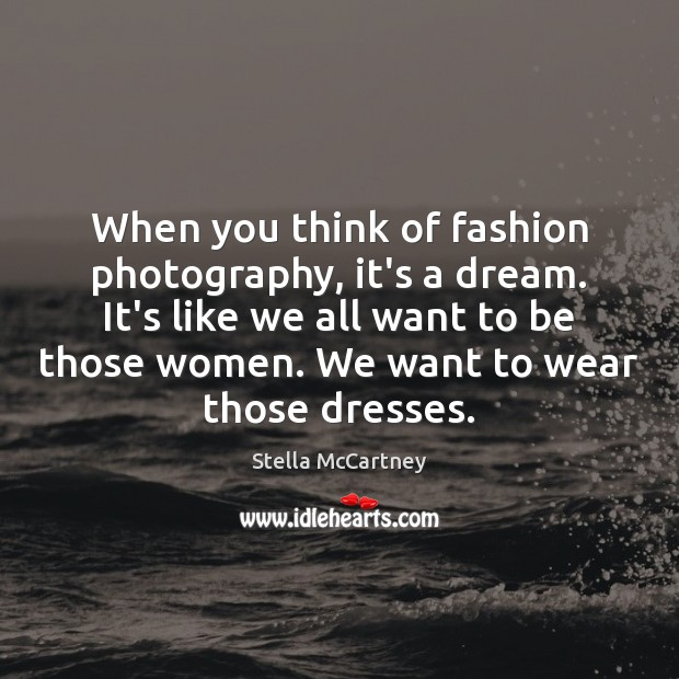 When you think of fashion photography, it's a dream. It's like we Stella McCartney Picture Quote