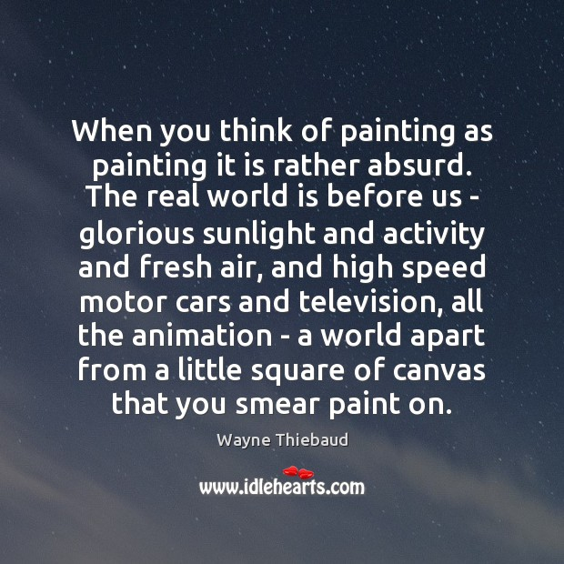 When you think of painting as painting it is rather absurd. The Wayne Thiebaud Picture Quote