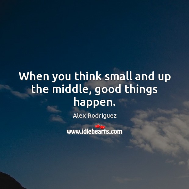 Image, When you think small and up the middle, good things happen.