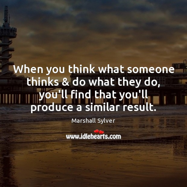When you think what someone thinks & do what they do, you'll find Image