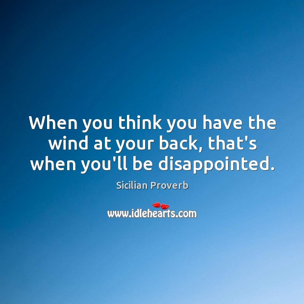 Image, When you think you have the wind at your back, that's when you'll be disappointed.