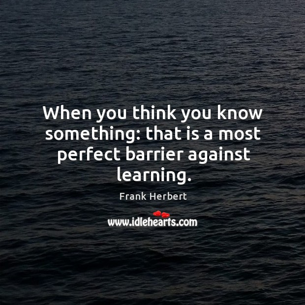 When you think you know something: that is a most perfect barrier against learning. Image