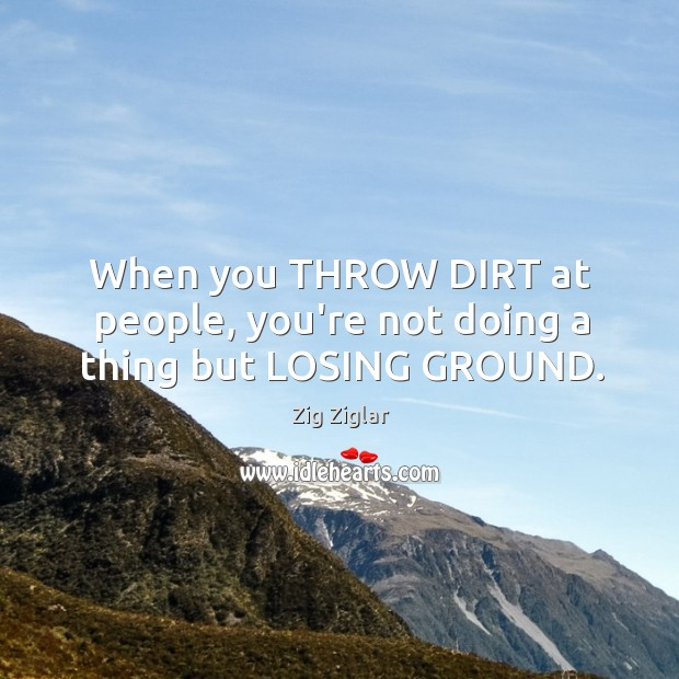 When you THROW DIRT at people, you're not doing a thing but LOSING GROUND. Image