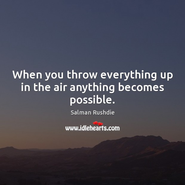 When you throw everything up in the air anything becomes possible. Image