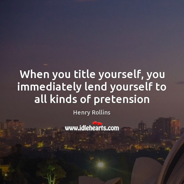 When you title yourself, you immediately lend yourself to all kinds of pretension Henry Rollins Picture Quote