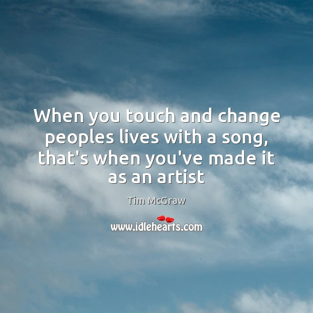 When you touch and change peoples lives with a song, that's when Tim McGraw Picture Quote