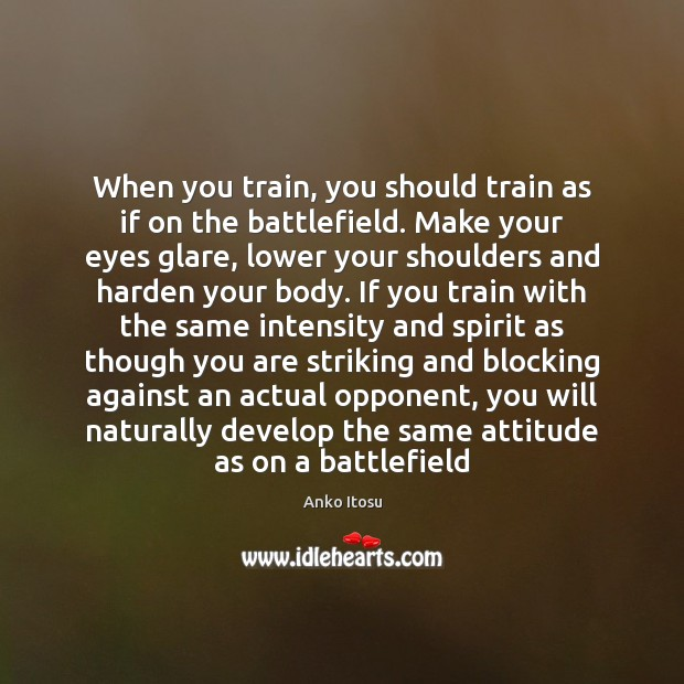 Image, When you train, you should train as if on the battlefield. Make